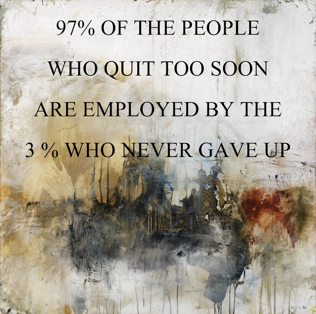 97% of the people who quit too soon are employed by the 3% who never gave up