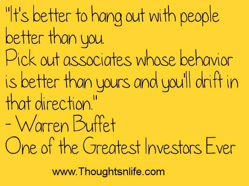 Thoughtsnlife.com : It's better to hang out with people better than you.~  Warren Buffet