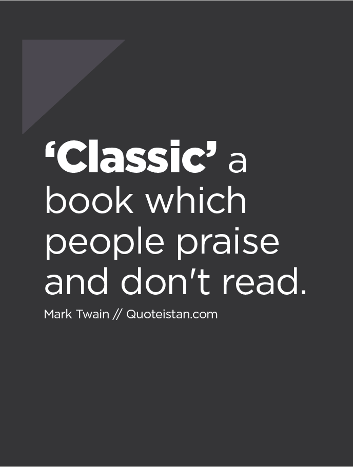 ′Classic′ a book which people praise and don't read.