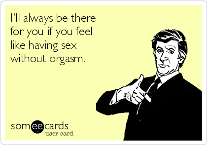 Someecard. Drawing of a white man, yellow background and a message that reads: I'll always be there for you if you feel like having sex without orgasm.