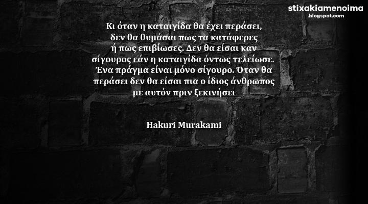 Κι όταν η καταιγίδα θα έχει περάσει, δεν θα θυμάσαι πως τα κατάφερες ή πως επιβίωσες. Δεν θα είσαι καν σίγουρος εάν η καταιγίδα όντως τελείωσε. Ένα πράγμα είναι μόνο σίγουρο. Όταν θα περάσει δεν θα είσαι πια ο ίδιος άνθρωπος με αυτόν πριν ξεκινήσει - Hakuri Murakami