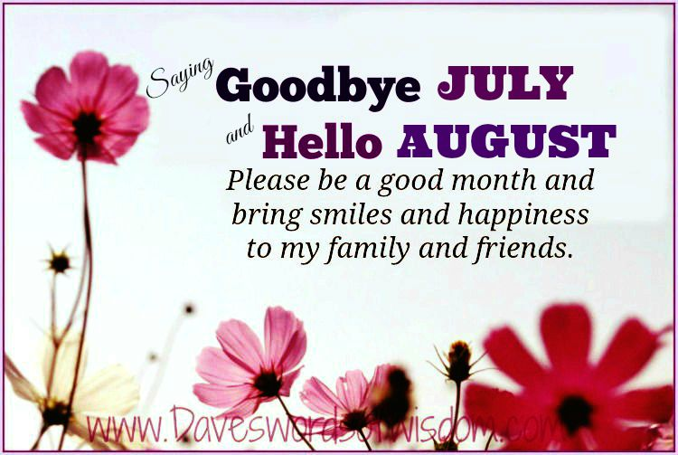 High Quality Saying Goodbye JULY And Hello AUGUST. Please Be A Good Month And Bring  Smiles And Happiness To My Family U0026 Friends. Pass It On.