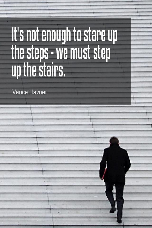 visual quote - image quotation for ACTION - It's not enough to stare up the steps – we must step up the stairs. – Vance Havner