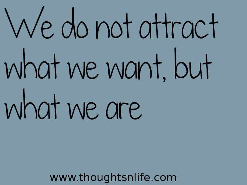 "Thoughtsnlife: In noting that desire and will are sabotaged by the presence of thoughts that do not accord with desire, Allen was led to the startling conclusion: ""We do not attract what we want, but what we are."" Achievement happens because you as a person embody the external achievement; you don't ""get"" success but become it. There is no gap between mind and matter."