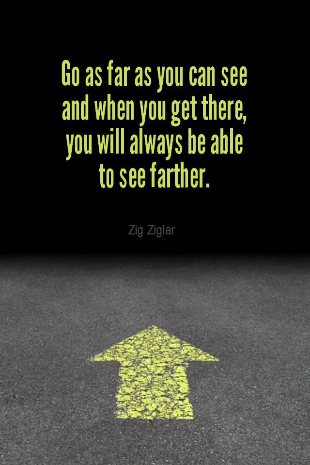 visual quote - image quotation for DIRECTION - Go as far as you can see and when you get there, you will always be able to see farther. - Zig Ziglar