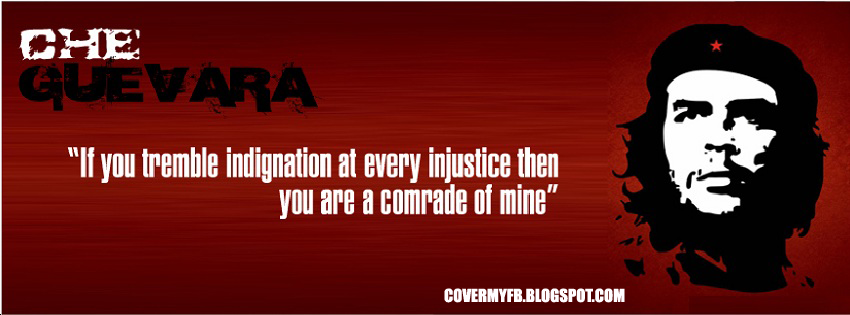 """If you tremble indignation at every injustice then you are comrade of mine"".(Facebook Cover Of Che Guevara Quote)."