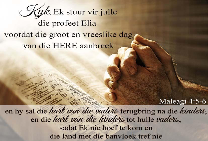 Kyk, Ek stuur vir julle die profeet Elia voordat die groot en vreeslike dag van die HERE aanbreek, en hy sal die hart van die vaders terugbring na die kinders en die hart van die kinders tot hulle vaders, sodat Ek nie hoef te kom en die land met die banvloek tref nie. Maleagi 4:5-6