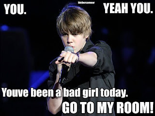 Youve been a bad girl today...GO TO MY ROOM (Justin Bieber)