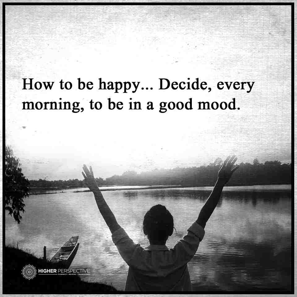 How To Be Happy Decide, Every Morning, To Be In A Good Mood
