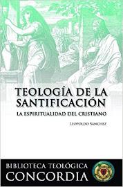 TEOLOGÍA DE LA SANTIFICACIÓN - LEOPOLDO A. SÁNCHEZ
