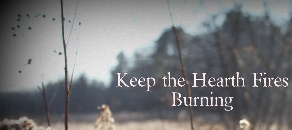 Keep the Hearth Fires Burning