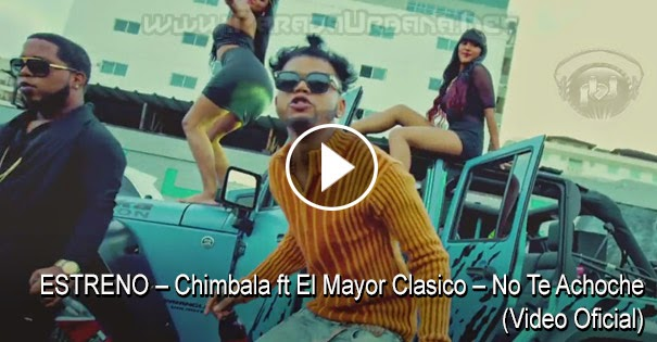 ESTRENO – Chimbala ft El Mayor Clasico – No Te Achoche (Video Oficial)