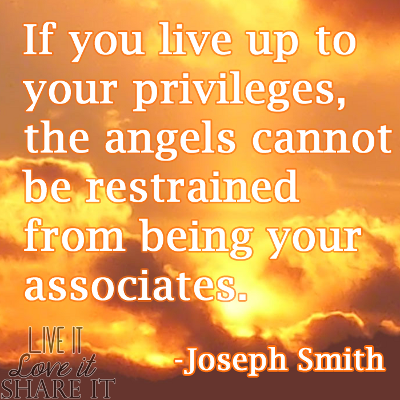 If you live up to your privileges, the angels cannot be restrained from being your associates. - Joseph Smith