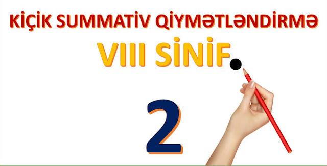 KİÇİK SUMMATİV QİYMƏTLƏNDİRMƏ 2 .VIII SİNİF