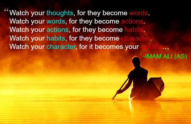 Watch your thoughts,for they become words. Watch your words, for they become actions. Watch your actions, for they become habit. Watch your habits, for they become character. Watch your character, for they become your destiny.