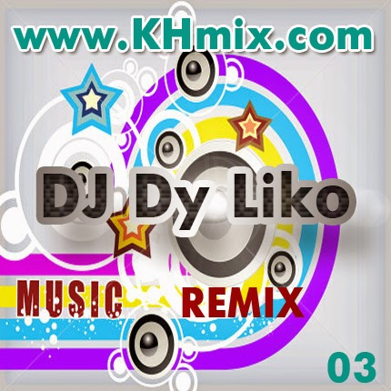 [Album Mix] DJ Dy Liko Remix Vol 03 | Khmer Remix 2014