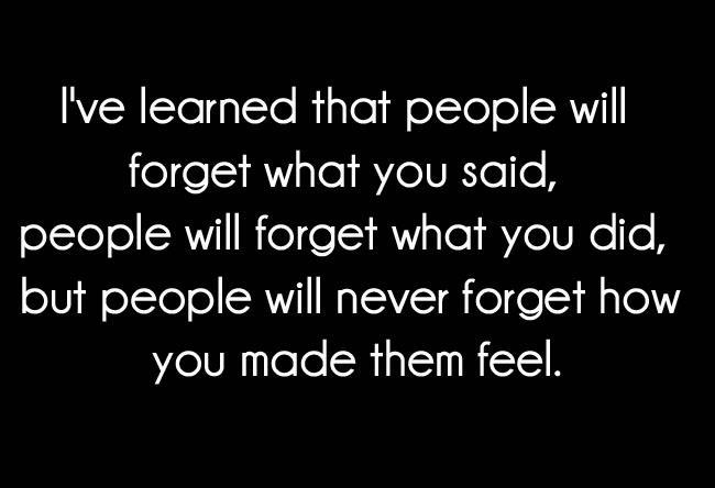 ve learned that people will forget what you said , People will ...