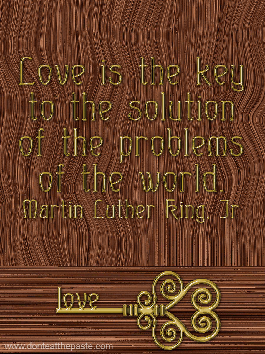 Love is the key to the solutions of the problems of the world. MLK