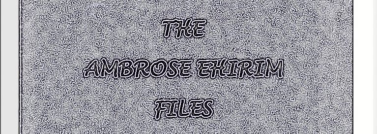 The Ambrose Ehirim Files