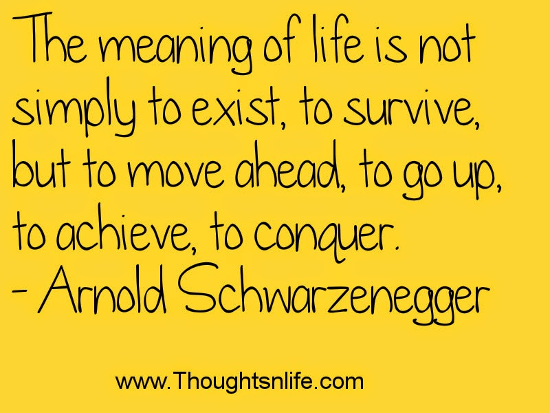 Thoughtsandlife : The meaning of life is not simply to exist.- Arnold Schwarzenegger