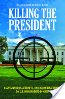 Book Cover for Killing the President Assassinations, Attempts and Rumored Attempts on U.S. Commanders-in-Chief