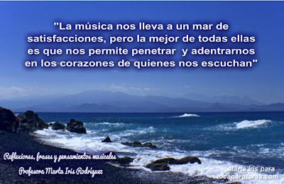 """4. La Música nos da satisfacciones  Reflexiones, frases y pensamientos musicales por la  Profesora Marta Iris Rodríguez Nº 1-10 """"La música nos lleva a un mar de satisfacciones, pero la mejor de todas ellas es que nos permite penetrar y adentrarnos en los corazones de quienes nos escuchan"""" que pude escoger."""""""