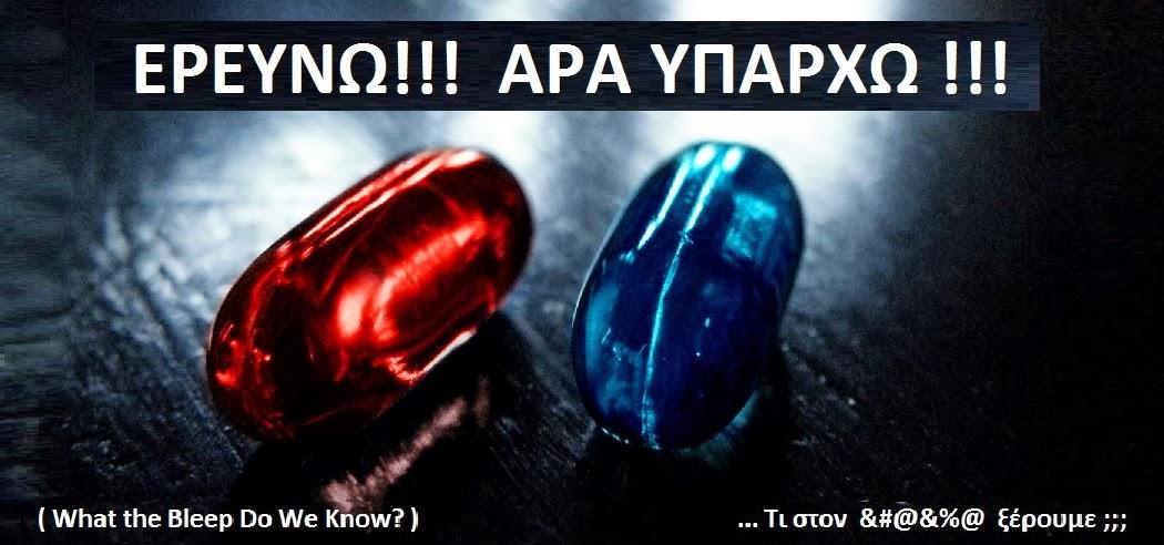 ΕΡΕΥΝΩ!!! ΑΡΑ ΥΠΑΡΧΩ !!! ( What the Bleep Do We Know? )