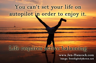 You can't set your life on autopilot in order to enjoy it. Life requires active balancing
