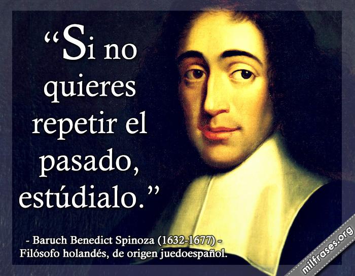 Si no quieres repetir el pasado, estúdialo. Baruch Benedict Spinoza (1632-1677) Filósofo holandés, de origen juedoespañol.