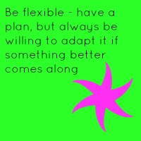 Be flexible - have a plan but always be willing to adapt it if something better comes along