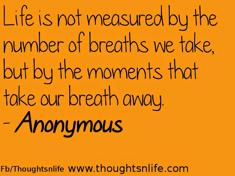 Thoughtsnlife.com : Life is not measured by the number of breaths we take, but by the moments that take our breath away. - Anonymous