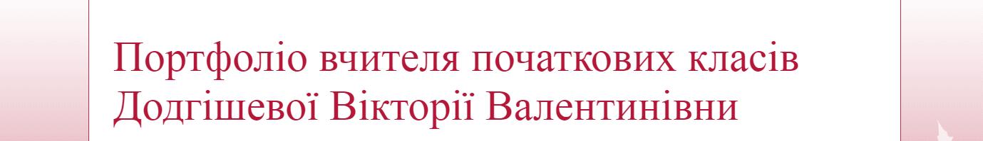 Портфоліо учителя початкових класів Долгішевої Вікторії Валентинівни