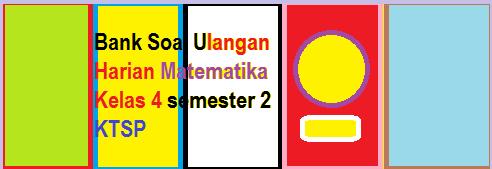 kumpulan bank Soal-Soal UH Matematika Kelas 4 KTSP Semester 2