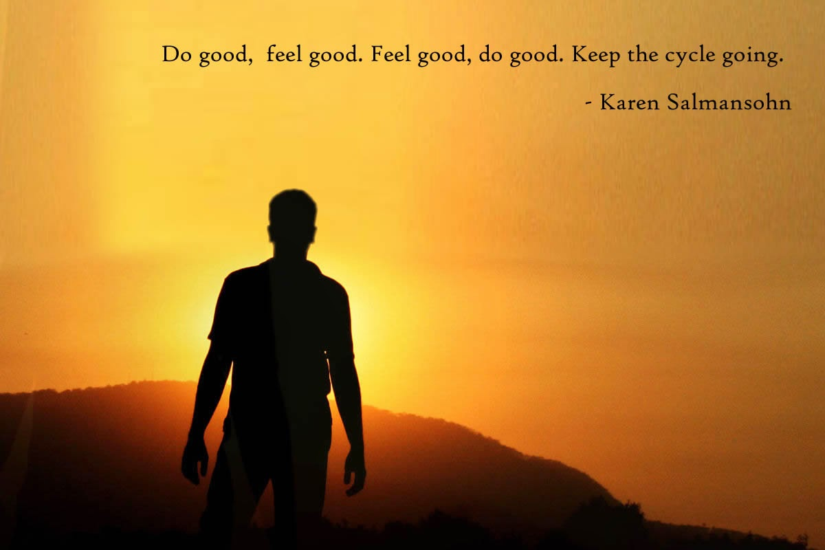 Do good,  feel good. Feel good, do good. Keep the cycle going. - Karen Salmansohn