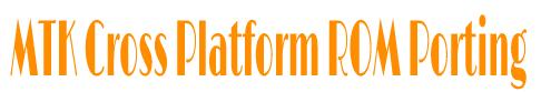 MTK CROSS PLATFORM ROM PORTING GUIDE