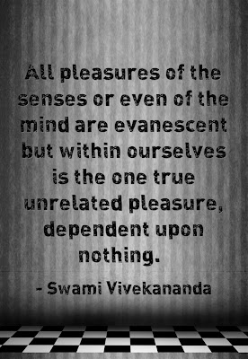 All pleasures of the senses or even of the mind are evanescent but within ourselves is the one true unrelated pleasure, dependent upon nothing.