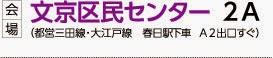 [ 会場 ] 文京区民センター 2A (都営三田線・大江戸線 春日駅下車 A2出口 すぐ)