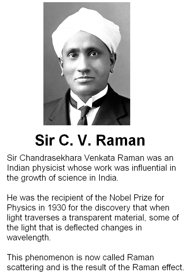 Sir Chandrasekhara Venkata Raman was an Indian physicist whose work was influential in the growth of science in India.   He was the recipient of the Nobel Prize for Physics in 1930 for the discovery that when light traverses a transparent material, some of the light that is deflected changes in wavelength.   This phenomenon is now called Raman scattering and is the result of the Raman effect.