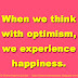 When we think with optimism, we experience happiness.