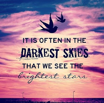 It is often in the darkest skies that we see the brightest stars.