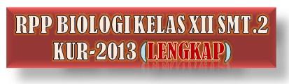 RPP BIOLOGI KELAS XII SMT.2 KUR-2013 TERBARU (LENGKAP)