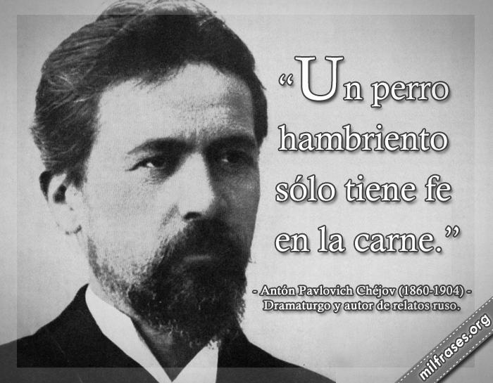 Un perro hambriento sólo tiene fe en la carne. frases Antón Pavlovich Chéjov (1860-1904) Dramaturgo y autor de relatos ruso.
