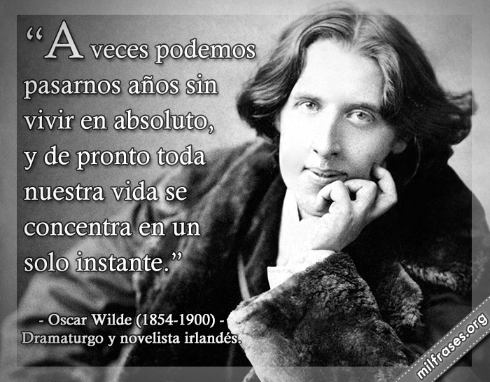 A veces podemos pasarnos años sin vivir en absoluto, y de pronto toda nuestra vida se concentra en un solo instante. frases de Oscar Wilde (1854-1900) Dramaturgo y novelista irlandés.