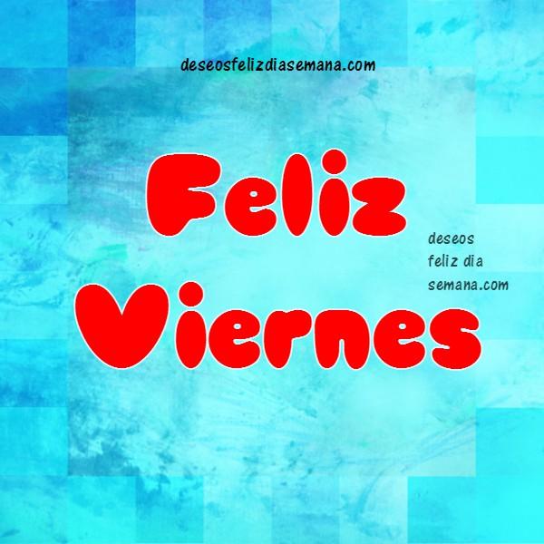 Frases de feliz viernes. imagen con mensaje bonito del viernes, saludos para amigos. Buenos deseos para ti y para mi, feliz día de semana por Mery Bracho.