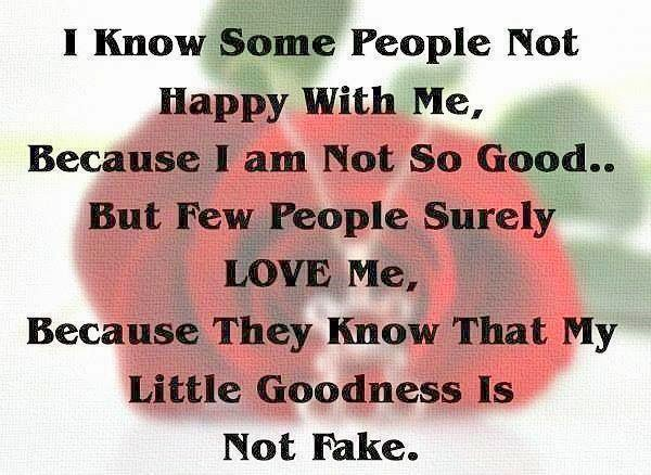 I Know Some People Not Happy With Me, Because I Am Not So Good But Few  People Surely Love Me, Because They Know That My Little Goodness Is Not Fake