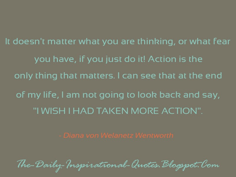 "It doesn't matter what you are thinking, or what fear you have, if you just do it!  Action is the only thing that matters.. .I can see that at the end of my life, I am not going to look back and say, ""I wish I had taken more action"". A- Diana von Welanetz Wentworth"