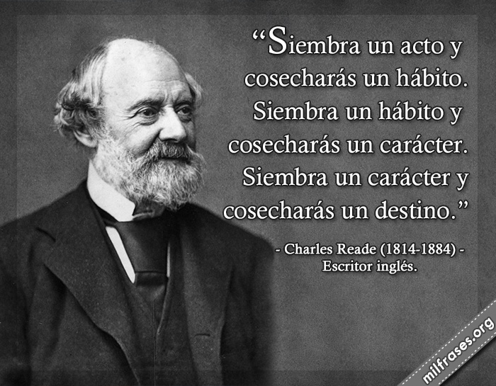 Siembra un acto y cosecharás un hábito. Siembra un hábito y cosecharás un carácter. Siembra un carácter y cosecharás un destino. frases de Charles Reade (1814-1884) Escritor inglés.