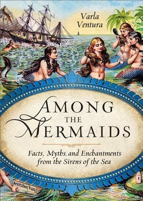 Among the Mermaids: Facts, Myths, and Enchantments from the Sirens of the Sea by Varla Ventura