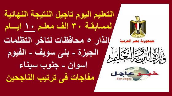 التعليم .. مفاجأت النتيجة النهائية لمسابقة 30 الف معلم وتاجيل 10 أيام وانذار 5 محافظات