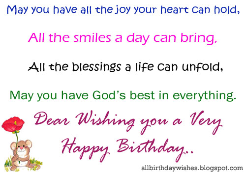 May you have all the joy your heart can hold all the smiles a day can bring all blessing a life can unfold. May you have God's best in everything. Dear wishing you a very happy birthday.
